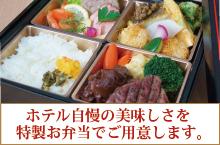 ホテル自慢の美味しさを 特製お弁当でご用意します。